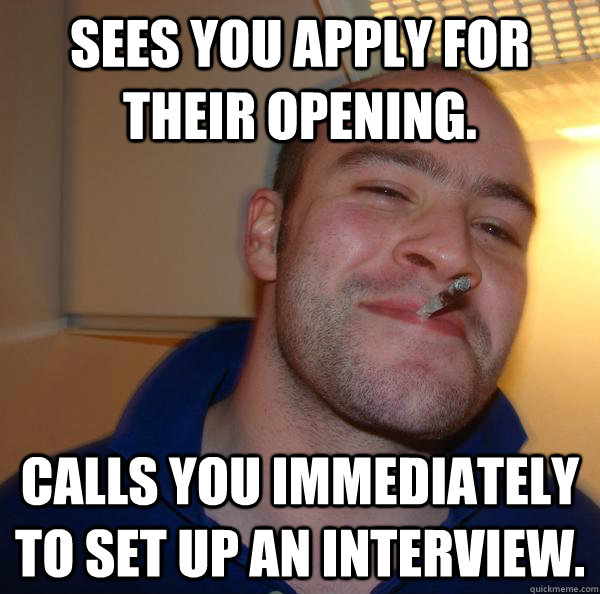 sees you apply for their opening calls you immediately to s - Good Guy Greg