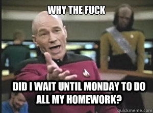 why the fuck did i wait until monday to do all my homework - Annoyed Picard