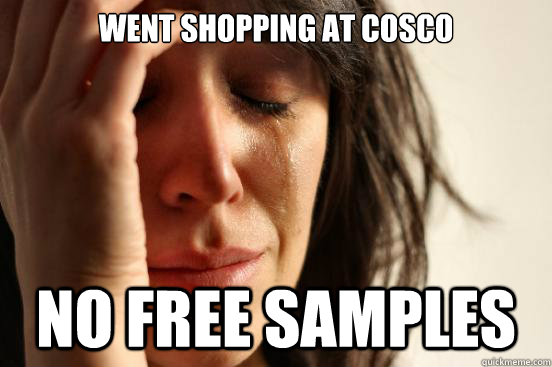 went shopping at cosco no free samples - First World Problems