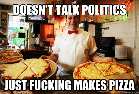 doesnt talk politics just fucking makes pizza - Good Guy Local Pizza Shop Owner
