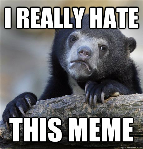 i really hate this meme - Confession Bear