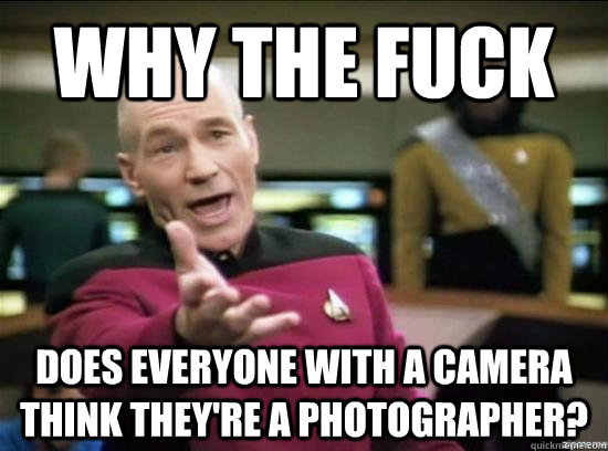 why the fuck does everyone with a camera think theyre a pho - why the fuck picard
