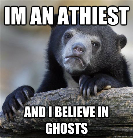 im an athiest and i believe in ghosts - Confession Bear
