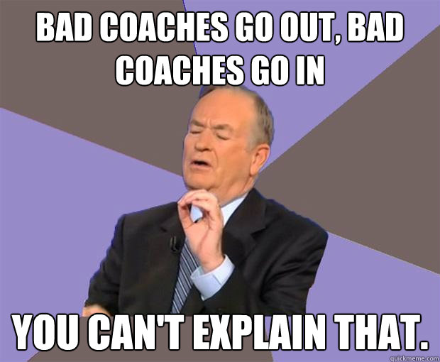 bad coaches go out bad coaches go in you cant explain that - Bill O Reilly