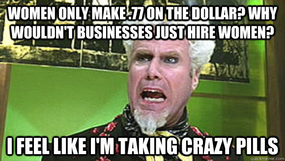 women only make 77 on the dollar why wouldnt businesses j - Angry Mugatu
