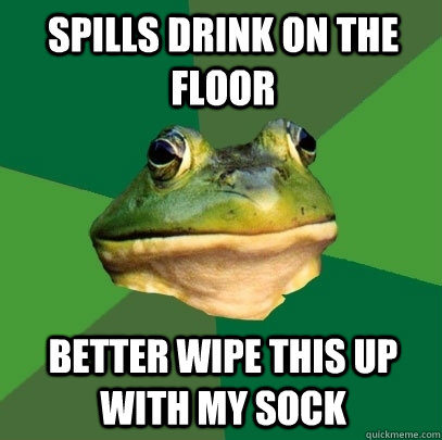 spills drink on the floor better wipe this up with my sock - Foul Bachelor Frog