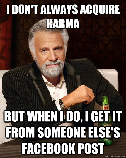 i dont always acquire karma but when i do i get it from so - The Most Interesting Man In The World