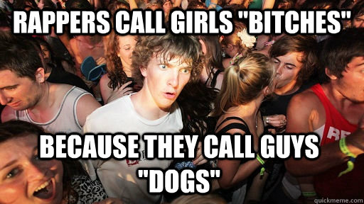 rappers call girls bitches because they call guys dogs  - Sudden Clarity Clarence