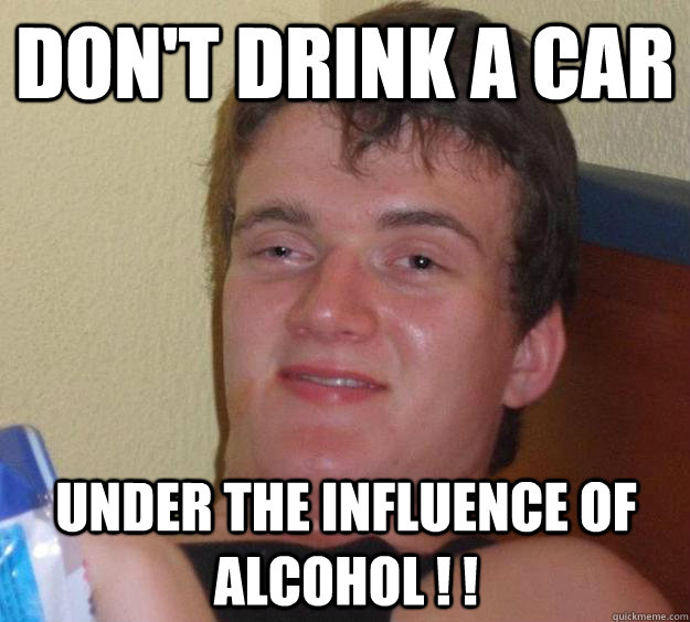 dont drink a car under the influence of alcohol  - 10 Guy