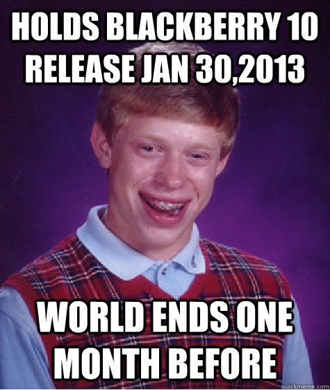 holds blackberry 10 release jan 302013 world ends one month - Bad Luck Brian