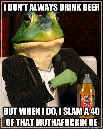 i dont always drink beer but when i do i slam a 40 of that -