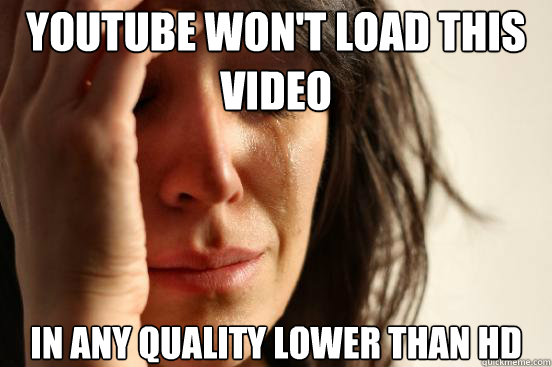 youtube wont load this video in any quality lower than hd - First World Problems