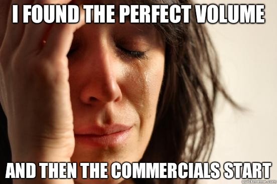 I found the perfect volume And then the commercials start - First World Problems