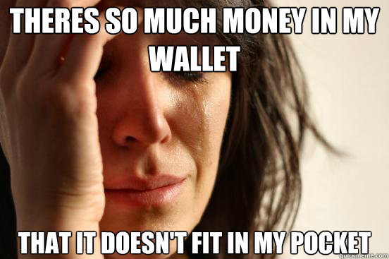 theres so much money in my wallet that it doesnt fit in my  - First World Problems