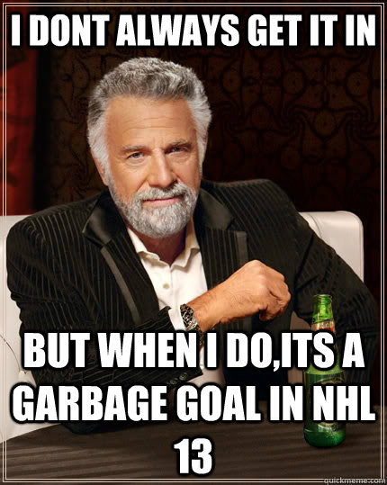 i dont always get it in but when i doits a garbage goal in  - The Most Interesting Man In The World