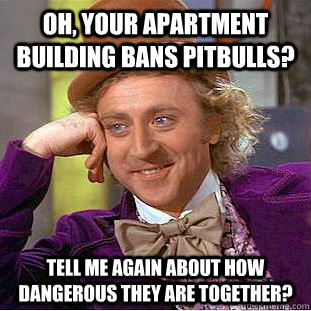 oh your apartment building bans pitbulls tell me again abo - Condescending Wonka
