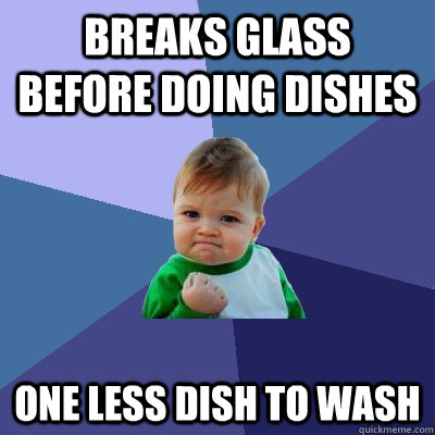 breaks glass before doing dishes one less dish to wash - Success Kid