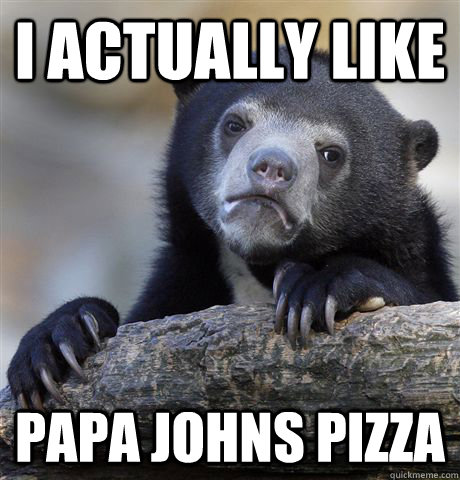 i actually like papa johns pizza - Confession Bear