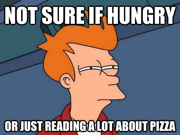 not sure if hungry or just reading a lot about pizza - Futurama Fry
