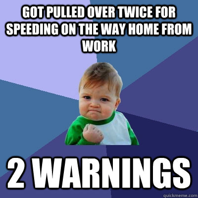 got pulled over twice for speeding on the way home from work - Success Kid