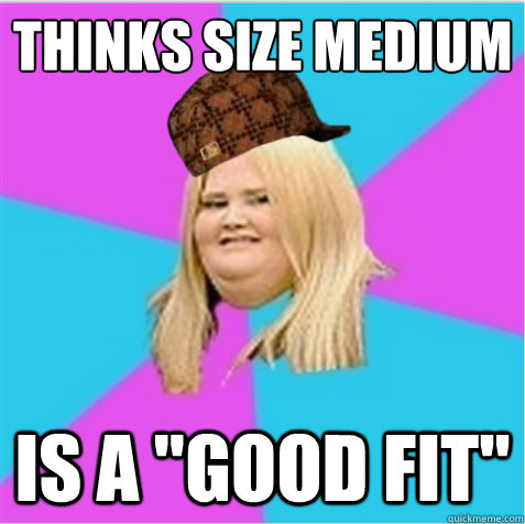 thinks size medium is a good fit - scumbag fat girl