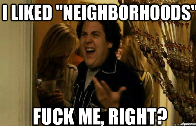 i liked neighborhoods fuck me right - fuck me right