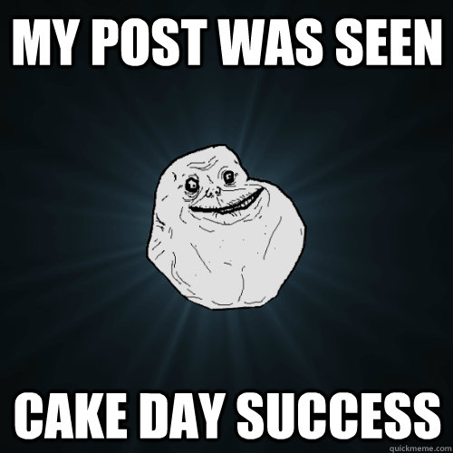 my post was seen cake day success - Forever Alone