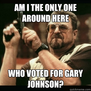 am i the only one around here who voted for gary johnson - Am I The Only One Round Here