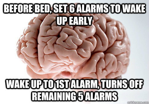 before bed set 6 alarms to wake up early wake up to 1st ala - Scumbag Brain