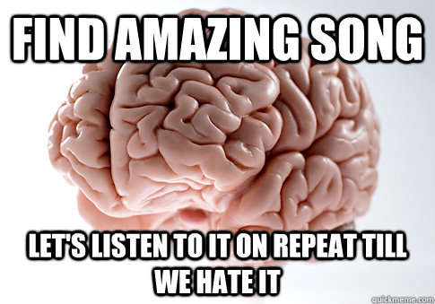 find amazing song lets listen to it on repeat till we hate  - Scumbag Brain