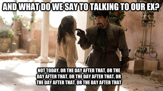 and what do we say to talking to our ex not today or the d - Arya not today