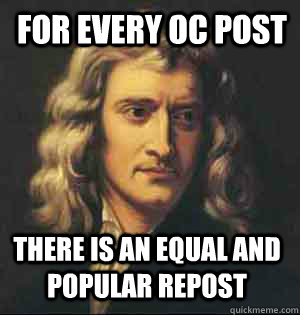 for every oc post there is an equal and popular repost - Condescending Newton