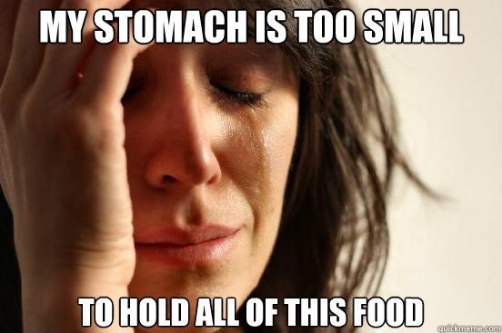 my stomach is too small to hold all of this food - First World Problems