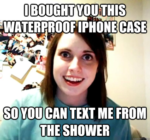 i bought you this waterproof iphone case so you can text me  - Overly Attached Girlfriend