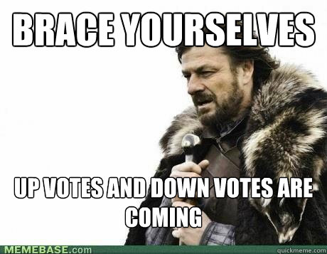 brace yourselves up votes and down votes are coming  - BRACE YOURSELF