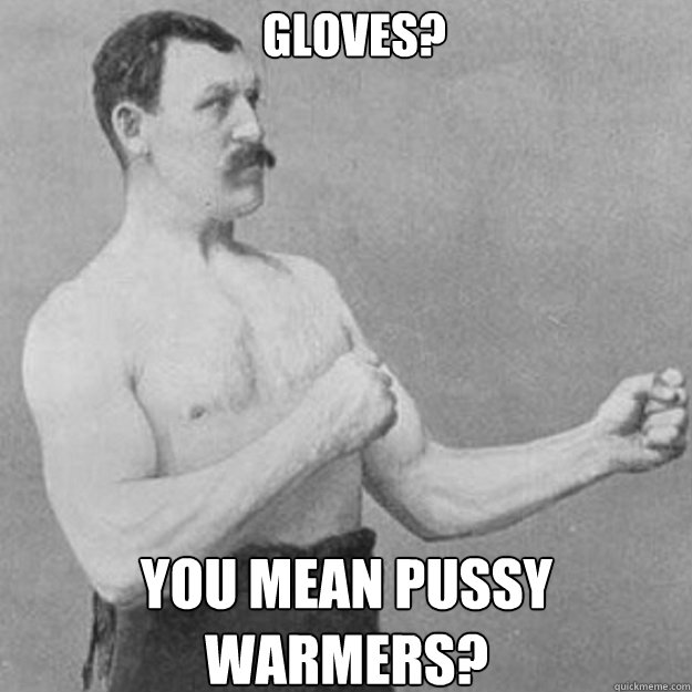 gloves you mean pussy warmers - overly manly man