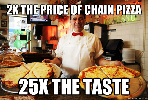 2x the price of chain pizza 25x the taste - Good Guy Local Pizza Shop Owner
