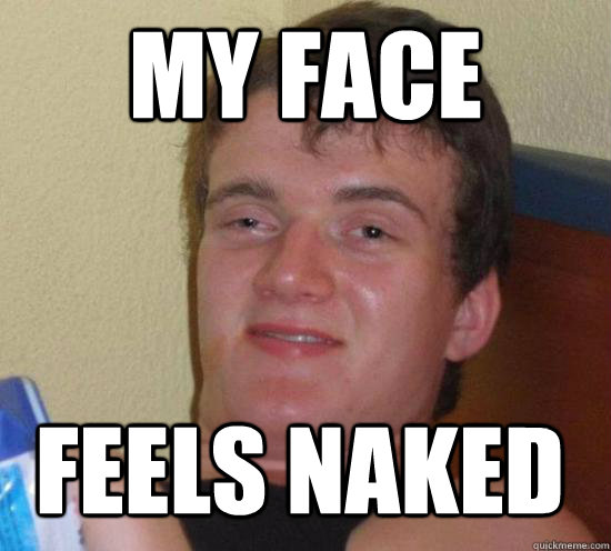 my face feels naked - 10 Guy