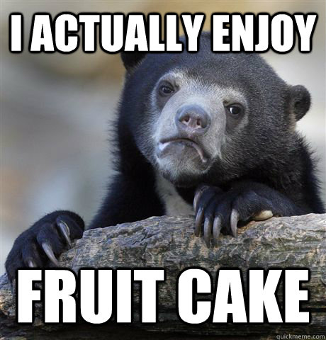 i actually enjoy fruit cake - Confession Bear