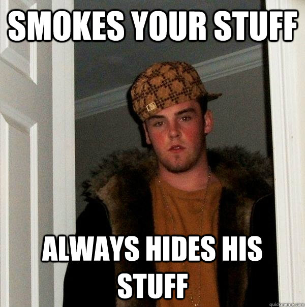 smokes your stuff always hides his stuff - Scumbag Steve