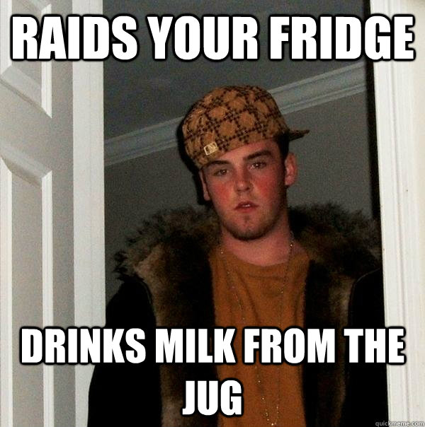 raids your fridge drinks milk from the jug - Scumbag Steve
