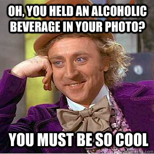 oh you held an alcoholic beverage in your photo you must b - Condescending Wonka