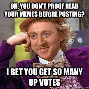 oh you dont proof read your memes before posting i bet yo - Condescending Wonka