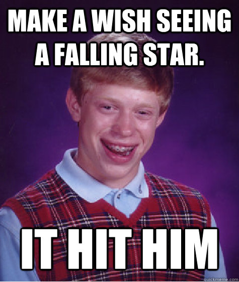 make a wish seeing a falling star it hit him - Bad Luck Brian