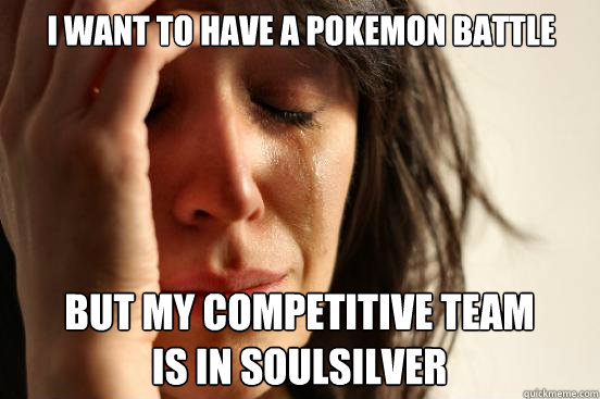 i want to have a pokemon battle but my competitive team is i - First World Problems