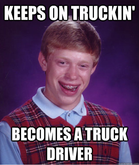 keeps on truckin becomes a truck driver - Bad Luck Brian