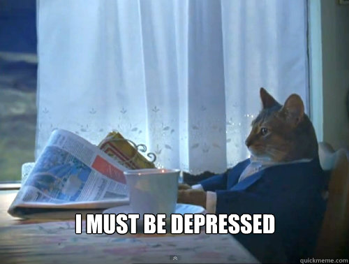 i must be depressed - The One Percent Cat