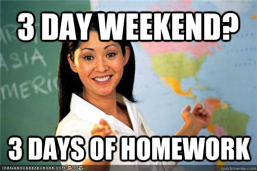 3 day weekend 3 days of homework - Terrible teacher