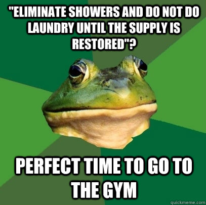 eliminate showers and do not do laundry until the supply is - Foul Bachelor Frog
