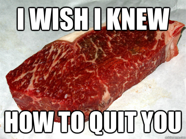 i wish i knew how to quit you - Regret Steak